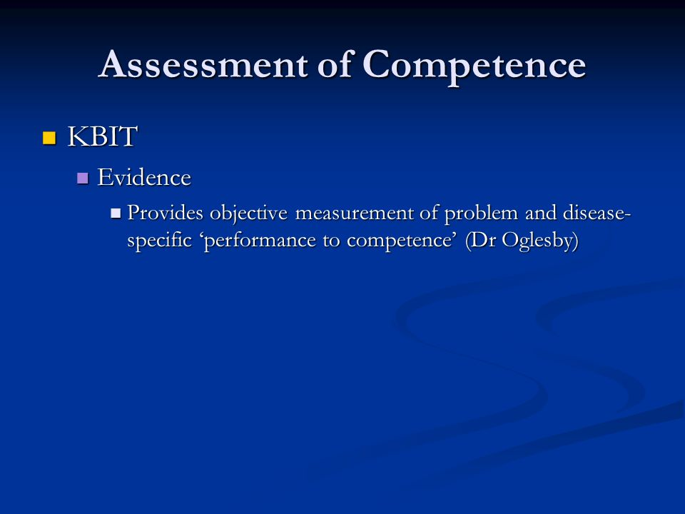 Assessment of Competence KBIT KBIT Evidence Evidence Provides objective measurement of problem and disease- specific performance to competence (Dr Oglesby) Provides objective measurement of problem and disease- specific performance to competence (Dr Oglesby)