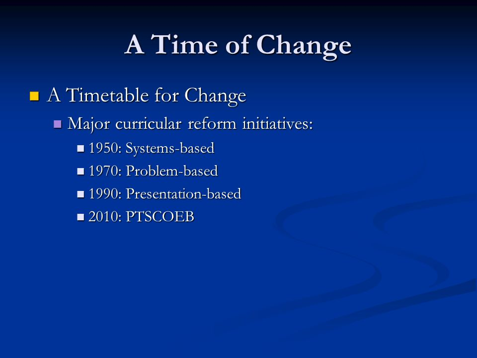 A Time of Change A Timetable for Change A Timetable for Change Major curricular reform initiatives: Major curricular reform initiatives: 1950: Systems-based 1950: Systems-based 1970: Problem-based 1970: Problem-based 1990: Presentation-based 1990: Presentation-based 2010: PTSCOEB 2010: PTSCOEB