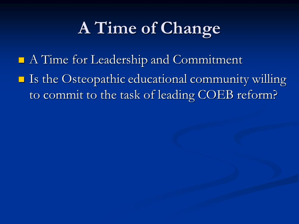 A Time of Change A Time for Leadership and Commitment A Time for Leadership and Commitment Is the Osteopathic educational community willing to commit