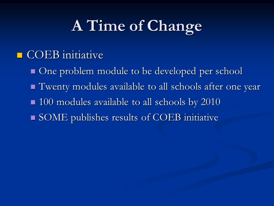 A Time of Change COEB initiative COEB initiative One problem module to be developed per school One problem module to be developed per school Twenty modules available to all schools after one year Twenty modules available to all schools after one year 100 modules available to all schools by 2010 100 modules available to all schools by 2010 SOME publishes results of COEB initiative SOME publishes results of COEB initiative