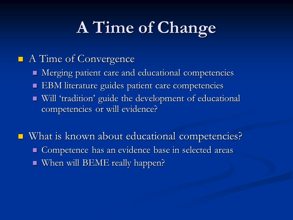 A Time of Change A Time of Convergence A Time of Convergence Merging patient care and educational competencies Merging patient care and educational competencies EBM literature guides patient care competencies EBM literature guides patient care competencies Will tradition guide the development of educational competencies or will evidence.