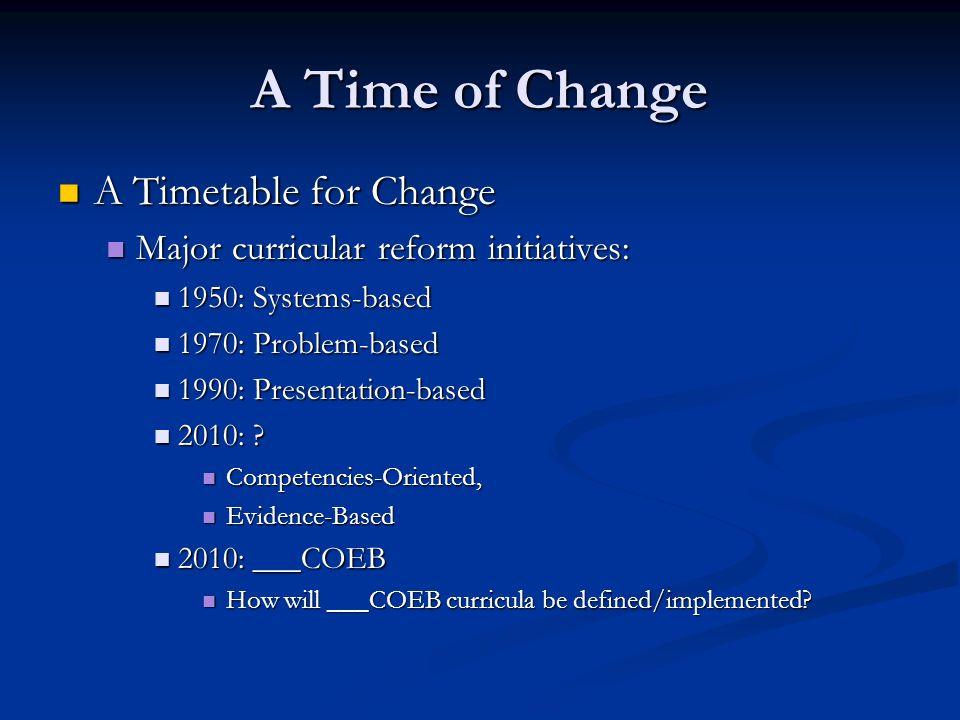 A Time of Change A Timetable for Change A Timetable for Change Major curricular reform initiatives: Major curricular reform initiatives: 1950: Systems-based 1950: Systems-based 1970: Problem-based 1970: Problem-based 1990: Presentation-based 1990: Presentation-based 2010: .