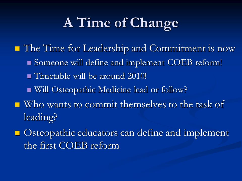 A Time of Change The Time for Leadership and Commitment is now The Time for Leadership and Commitment is now Someone will define and implement COEB reform.