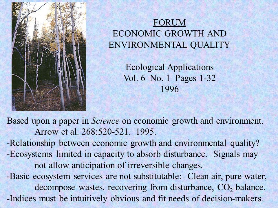 FORUM ECONOMIC GROWTH AND ENVIRONMENTAL QUALITY Ecological Applications Vol. 6 No. 1 Pages 1-32 1996 Based upon a paper in Science on economic growth