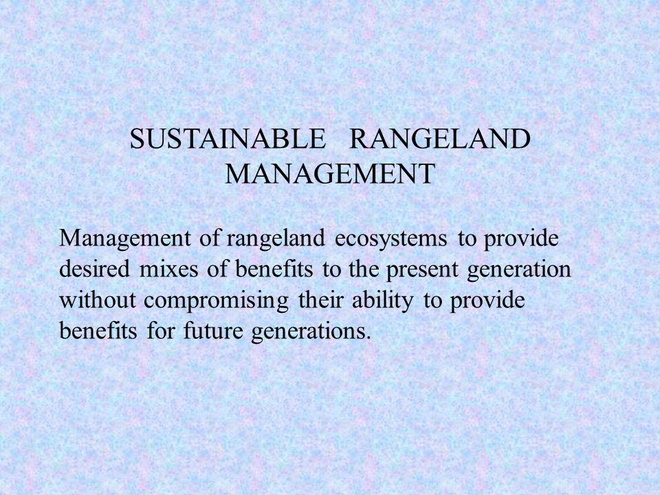 SUSTAINABLE RANGELAND MANAGEMENT Management of rangeland ecosystems to provide desired mixes of benefits to the present generation without compromisin