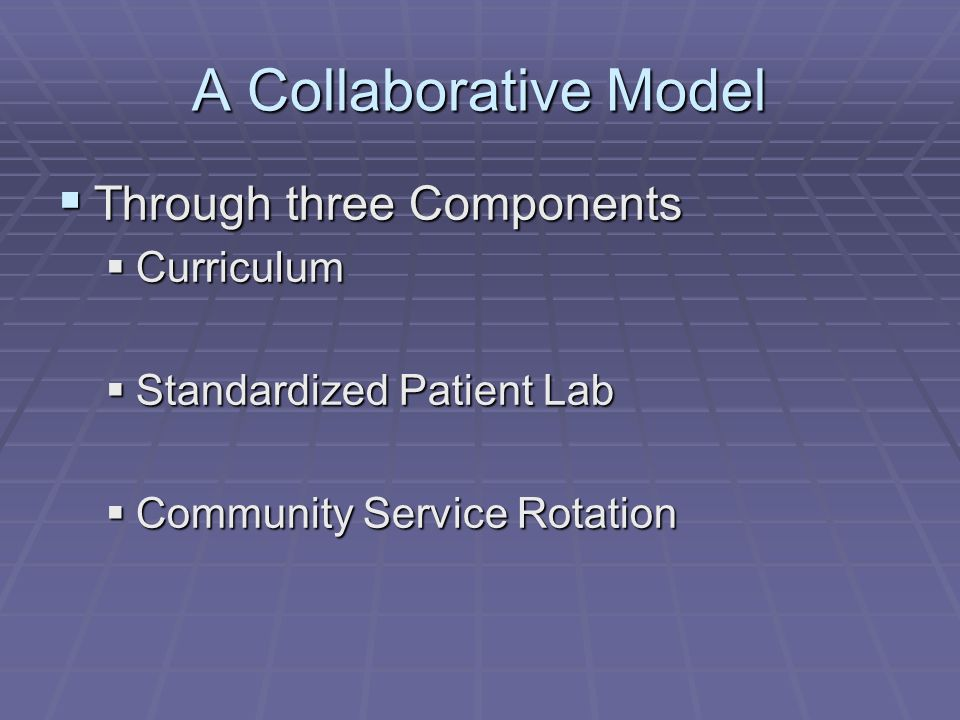 A Collaborative Model Through three Components Through three Components Curriculum Curriculum Standardized Patient Lab Standardized Patient Lab Community Service Rotation Community Service Rotation