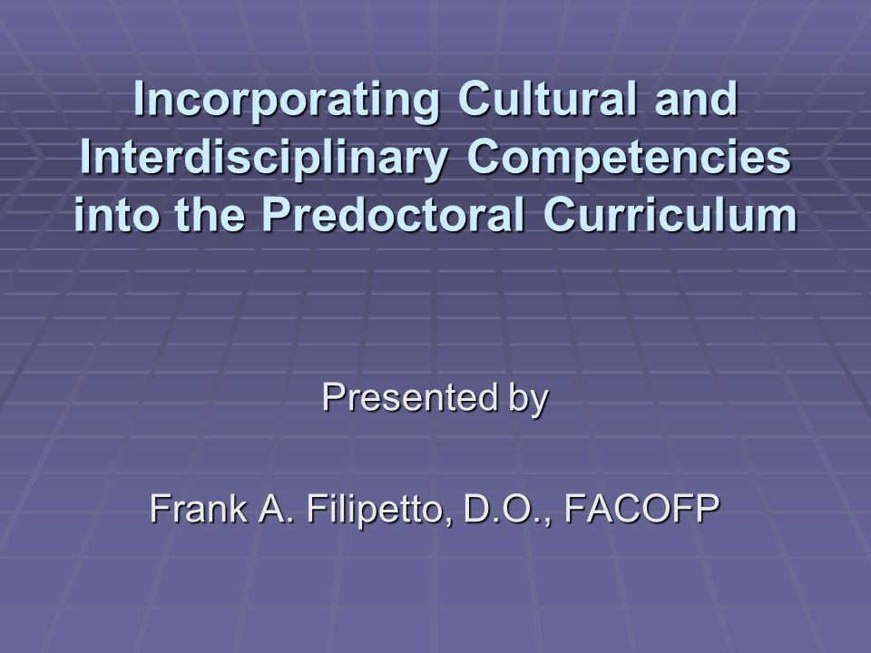 Incorporating Cultural and Interdisciplinary Competencies into the Predoctoral Curriculum Presented by Frank A.
