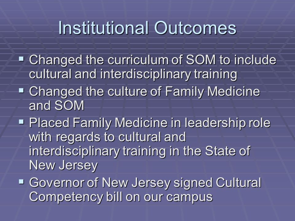 Institutional Outcomes Changed the curriculum of SOM to include cultural and interdisciplinary training Changed the curriculum of SOM to include cultural and interdisciplinary training Changed the culture of Family Medicine and SOM Changed the culture of Family Medicine and SOM Placed Family Medicine in leadership role with regards to cultural and interdisciplinary training in the State of New Jersey Placed Family Medicine in leadership role with regards to cultural and interdisciplinary training in the State of New Jersey Governor of New Jersey signed Cultural Competency bill on our campus Governor of New Jersey signed Cultural Competency bill on our campus