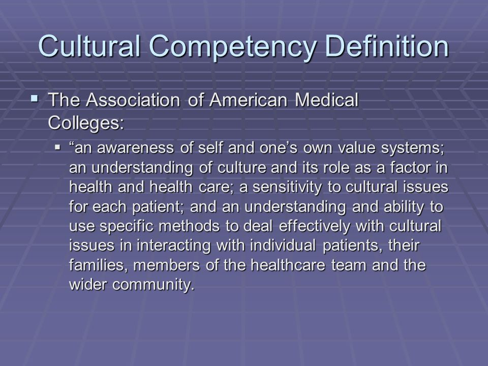 Cultural Competency Definition The Association of American Medical Colleges: The Association of American Medical Colleges: an awareness of self and ones own value systems; an understanding of culture and its role as a factor in health and health care; a sensitivity to cultural issues for each patient; and an understanding and ability to use specific methods to deal effectively with cultural issues in interacting with individual patients, their families, members of the healthcare team and the wider community.