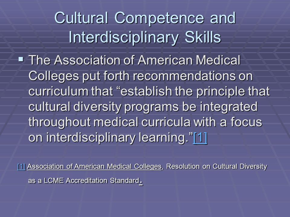 Cultural Competence and Interdisciplinary Skills The Association of American Medical Colleges put forth recommendations on curriculum that establish the principle that cultural diversity programs be integrated throughout medical curricula with a focus on interdisciplinary learning.[1] The Association of American Medical Colleges put forth recommendations on curriculum that establish the principle that cultural diversity programs be integrated throughout medical curricula with a focus on interdisciplinary learning.[1][1] [1] Association of American Medical Colleges, Resolution on Cultural Diversity as a LCME Accreditation Standard.