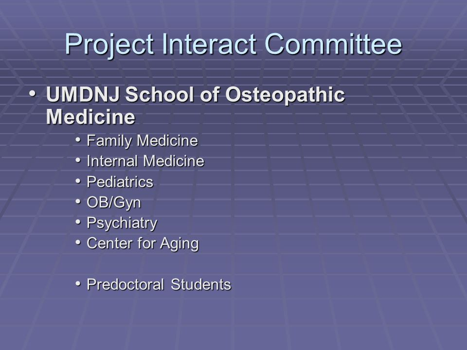 Project Interact Committee UMDNJ School of Osteopathic Medicine UMDNJ School of Osteopathic Medicine Family Medicine Family Medicine Internal Medicine Internal Medicine Pediatrics Pediatrics OB/Gyn OB/Gyn Psychiatry Psychiatry Center for Aging Center for Aging Predoctoral Students Predoctoral Students