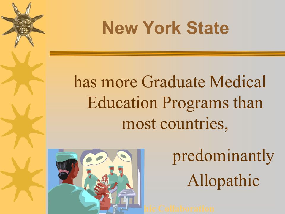 Allopathic Collaboration New York State has more Graduate Medical Education Programs than most countries, predominantly Allopathic