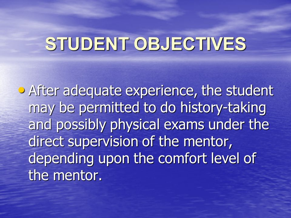 STUDENT OBJECTIVES After adequate experience, the student may be permitted to do history-taking and possibly physical exams under the direct supervision of the mentor, depending upon the comfort level of the mentor.