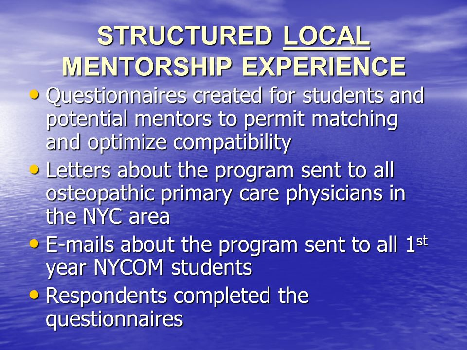 STRUCTURED LOCAL MENTORSHIP EXPERIENCE Questionnaires created for students and potential mentors to permit matching and optimize compatibility Questionnaires created for students and potential mentors to permit matching and optimize compatibility Letters about the program sent to all osteopathic primary care physicians in the NYC area Letters about the program sent to all osteopathic primary care physicians in the NYC area E-mails about the program sent to all 1 st year NYCOM students E-mails about the program sent to all 1 st year NYCOM students Respondents completed the questionnaires Respondents completed the questionnaires