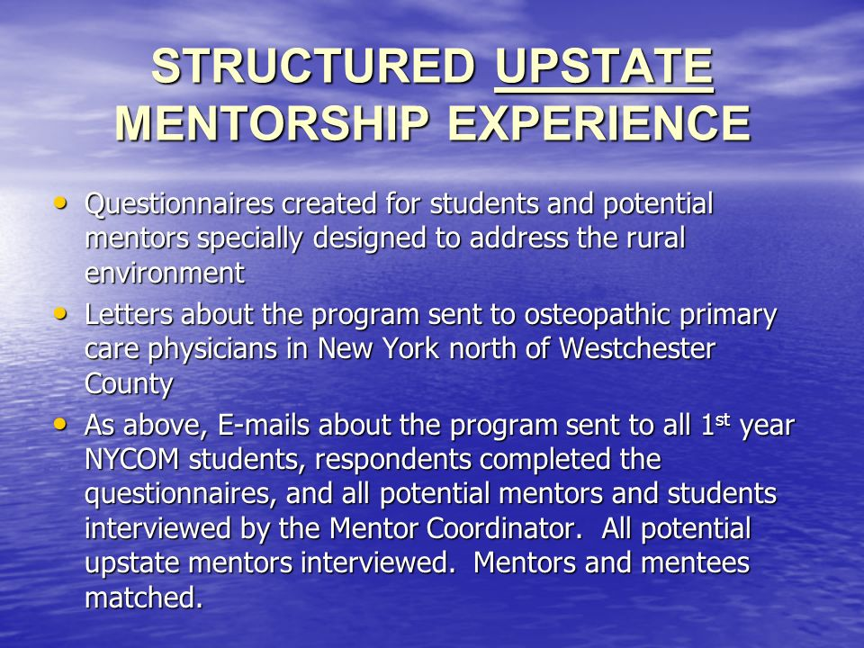 STRUCTURED UPSTATE MENTORSHIP EXPERIENCE Questionnaires created for students and potential mentors specially designed to address the rural environment Questionnaires created for students and potential mentors specially designed to address the rural environment Letters about the program sent to osteopathic primary care physicians in New York north of Westchester County Letters about the program sent to osteopathic primary care physicians in New York north of Westchester County As above, E-mails about the program sent to all 1 st year NYCOM students, respondents completed the questionnaires, and all potential mentors and students interviewed by the Mentor Coordinator.