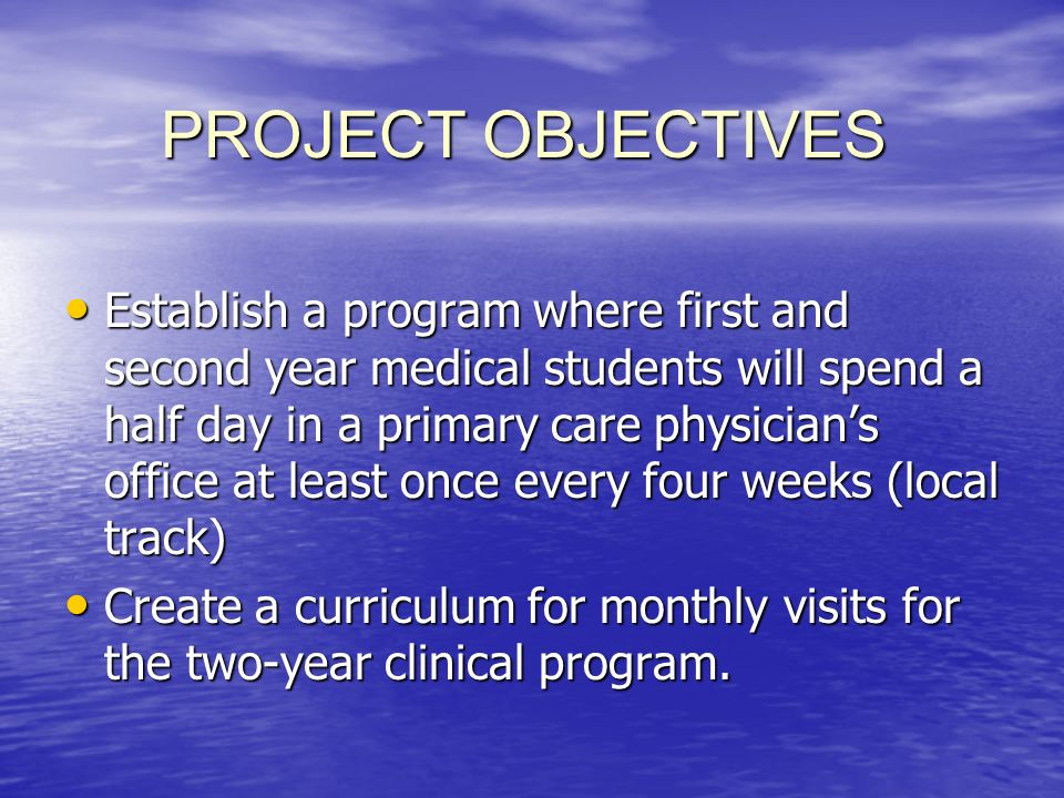 PROJECT OBJECTIVES Establish a program where first and second year medical students will spend a half day in a primary care physicians office at least once every four weeks (local track) Establish a program where first and second year medical students will spend a half day in a primary care physicians office at least once every four weeks (local track) Create a curriculum for monthly visits for the two-year clinical program.