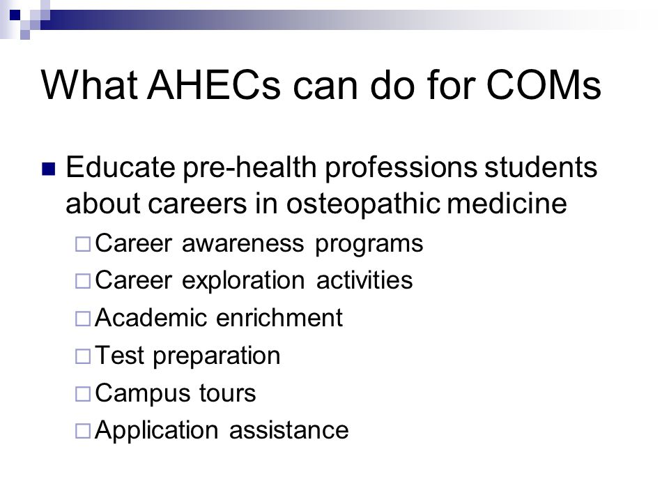 What AHECs can do for COMs Educate pre-health professions students about careers in osteopathic medicine Career awareness programs Career exploration activities Academic enrichment Test preparation Campus tours Application assistance