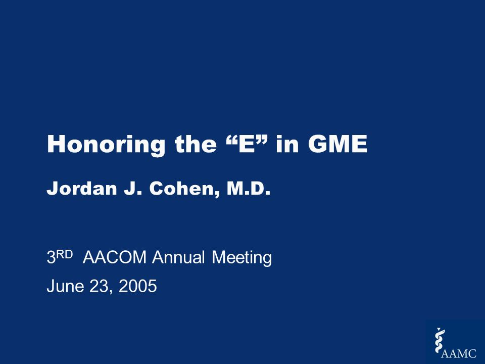 Honoring the E in GME Jordan J. Cohen, M.D. 3 RD AACOM Annual Meeting June 23, 2005