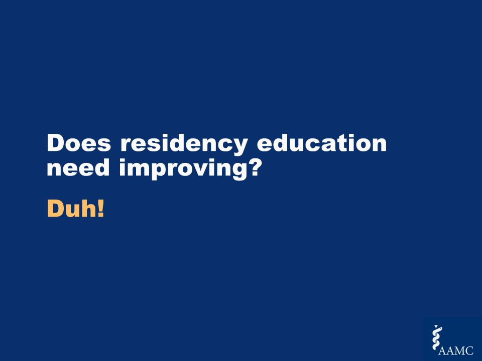 Does residency education need improving Duh!