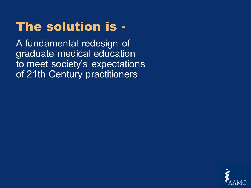 The solution is - A fundamental redesign of graduate medical education to meet societys expectations of 21th Century practitioners