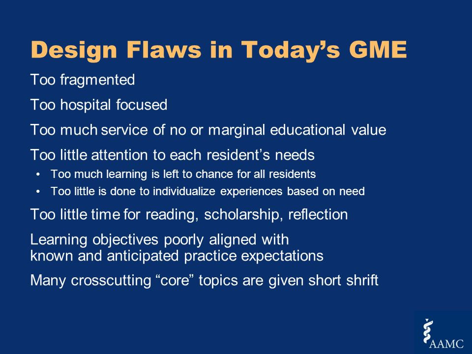 Design Flaws in Todays GME Too fragmented Too hospital focused Too much service of no or marginal educational value Too little attention to each residents needs Too much learning is left to chance for all residents Too little is done to individualize experiences based on need Too little time for reading, scholarship, reflection Learning objectives poorly aligned with known and anticipated practice expectations Many crosscutting core topics are given short shrift