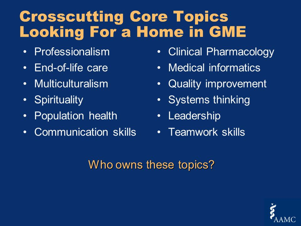 Crosscutting Core Topics Looking For a Home in GME Professionalism End-of-life care Multiculturalism Spirituality Population health Communication skills Clinical Pharmacology Medical informatics Quality improvement Systems thinking Leadership Teamwork skills Who owns these topics