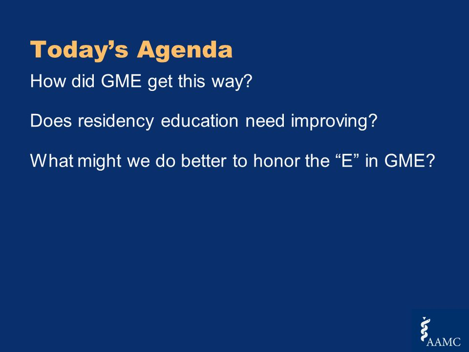 Todays Agenda How did GME get this way. Does residency education need improving.