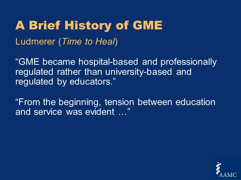 A Brief History of GME Ludmerer (Time to Heal) GME became hospital-based and professionally regulated rather than university-based and regulated by educators.