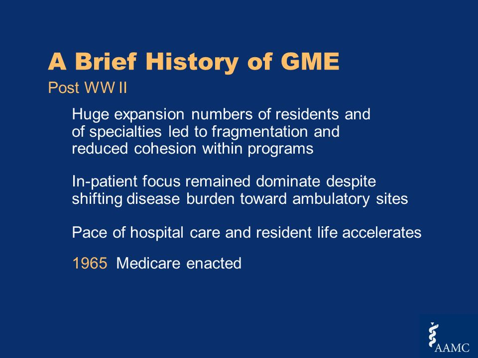 A Brief History of GME Post WW II Huge expansion numbers of residents and of specialties led to fragmentation and reduced cohesion within programs In-patient focus remained dominate despite shifting disease burden toward ambulatory sites Pace of hospital care and resident life accelerates 1965 Medicare enacted