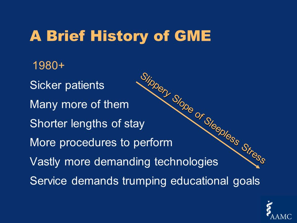 A Brief History of GME Sicker patients Many more of them Shorter lengths of stay More procedures to perform Vastly more demanding technologies Service demands trumping educational goals Slippery Slope of Sleepless Stress 1980+