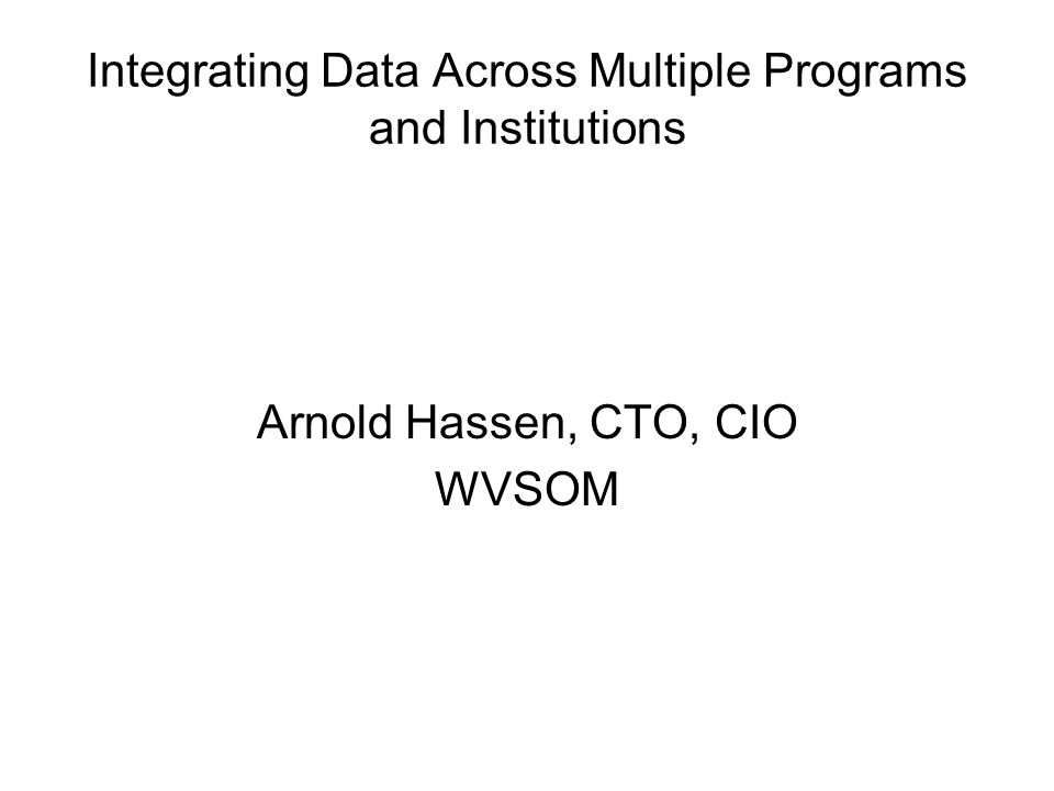 Integrating Data Across Multiple Programs and Institutions Arnold Hassen, CTO, CIO WVSOM