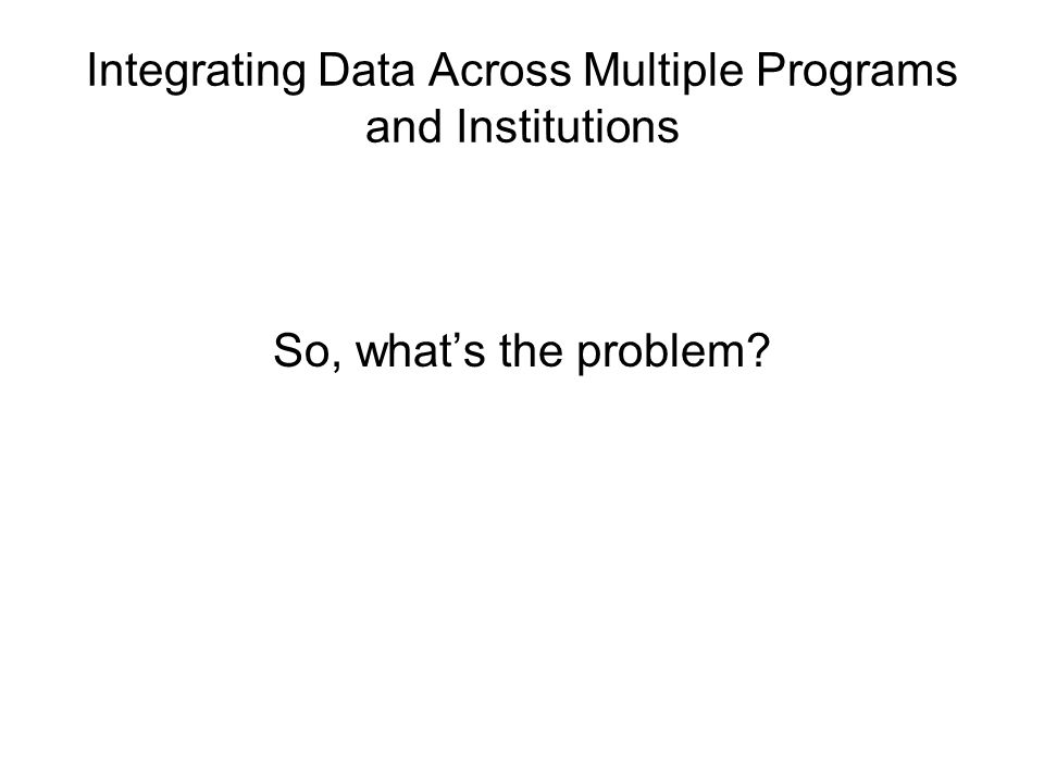 Integrating Data Across Multiple Programs and Institutions So, whats the problem?