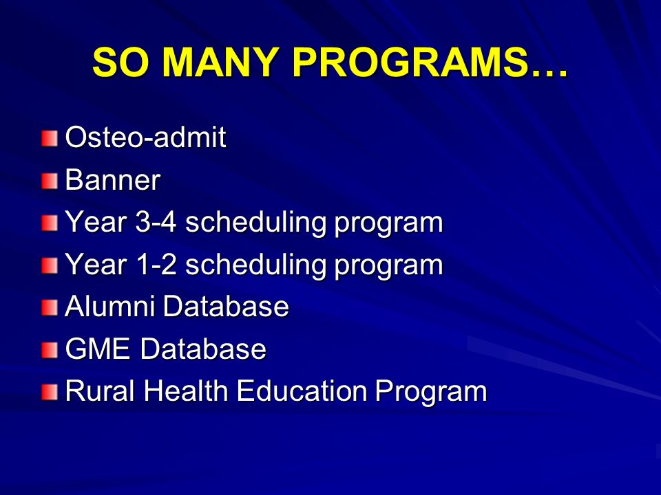 SO MANY PROGRAMS… Osteo-admitBanner Year 3-4 scheduling program Year 1-2 scheduling program Alumni Database GME Database Rural Health Education Program