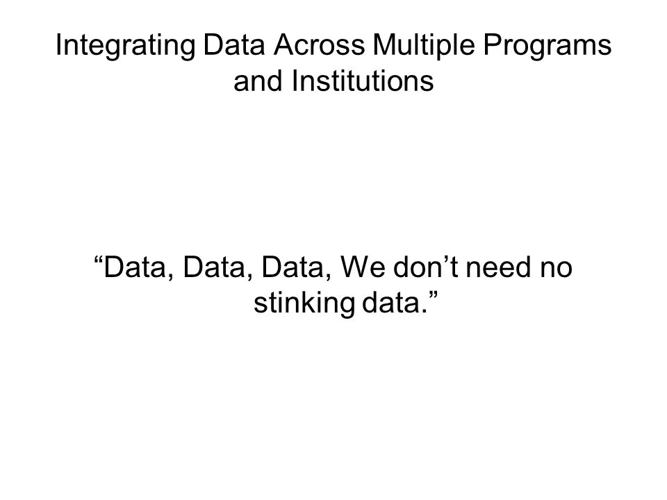 Integrating Data Across Multiple Programs and Institutions There should be a reason for each survey, report, data request.