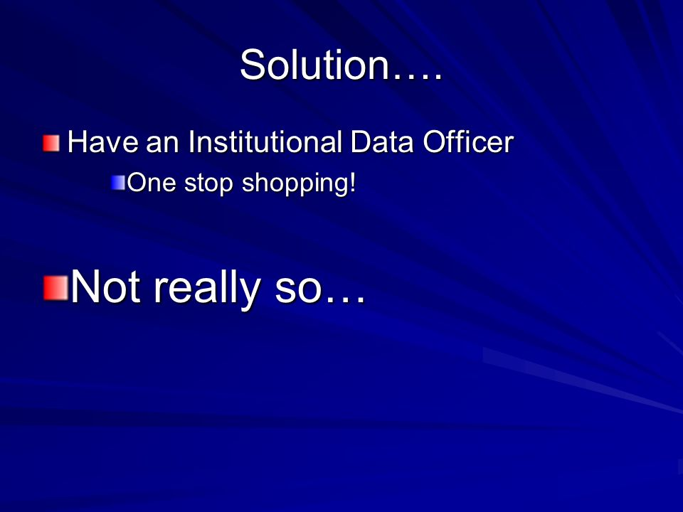 Solution…. Have an Institutional Data Officer One stop shopping! Not really so…