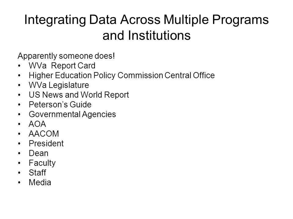Integrating Data Across Multiple Programs and Institutions AACOM should facilitate improvement of data collection and analysis by working with the AOA and the Deans to identify a single Institutional Data Manager at each Osteopathic School, development of surveys in collaboration with Deans and Data Managers, and by minimizing the amount of data collection and maximizing the value of the data collected