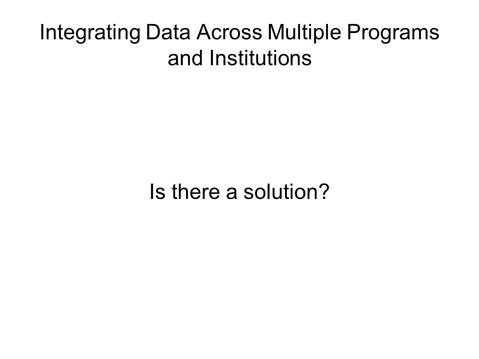 Integrating Data Across Multiple Programs and Institutions Is there a solution?