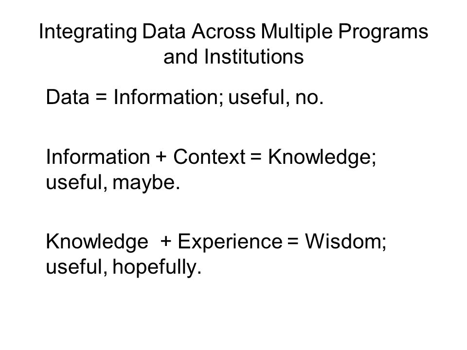 Integrating Data Across Multiple Programs and Institutions Data = Information; useful, no.