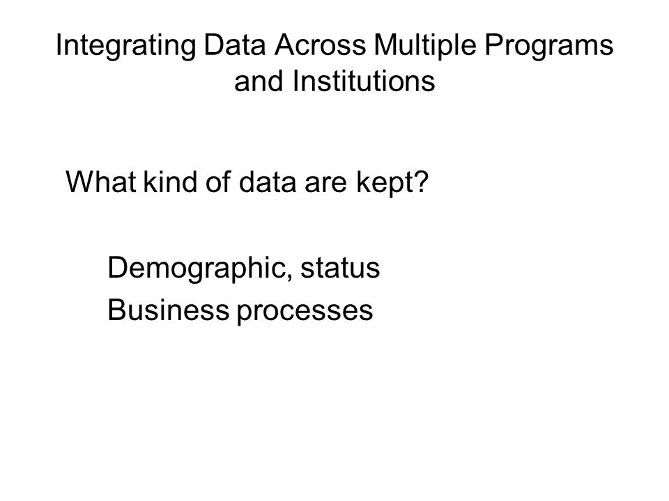 Integrating Data Across Multiple Programs and Institutions What kind of data are kept.