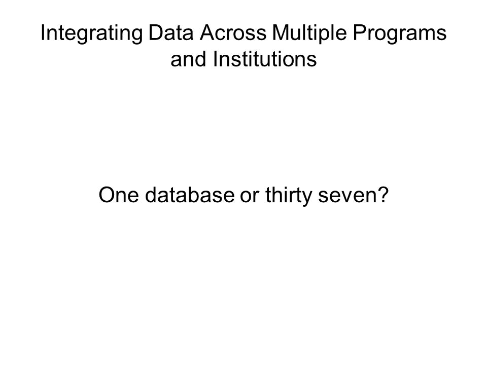 Integrating Data Across Multiple Programs and Institutions One database or thirty seven?