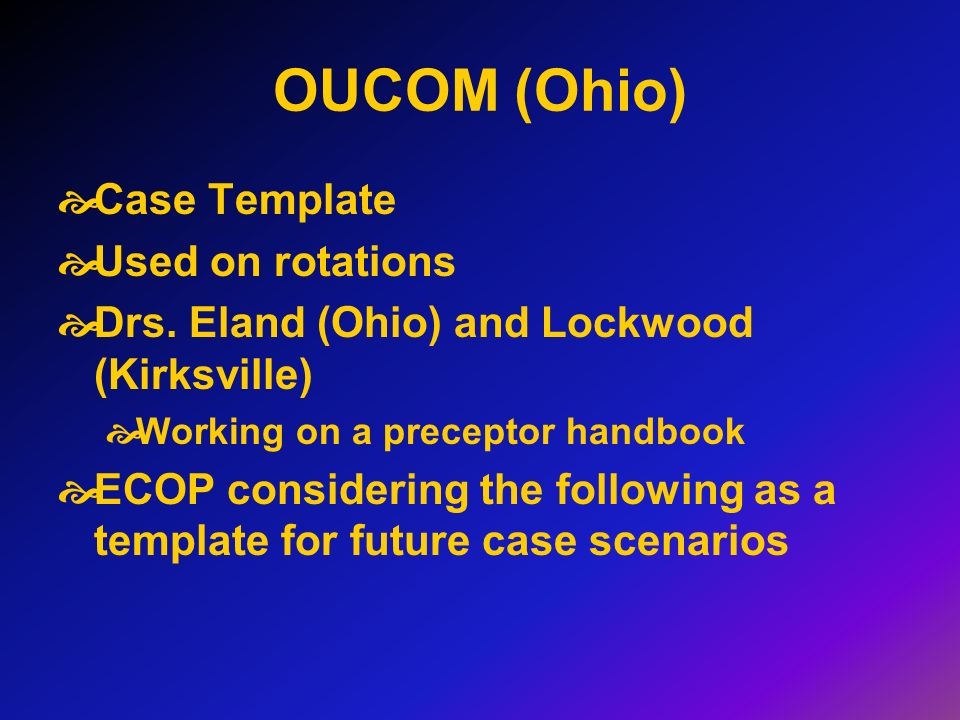 OUCOM (Ohio) Case Template Used on rotations Drs. Eland (Ohio) and Lockwood (Kirksville) Working on a preceptor handbook ECOP considering the followin