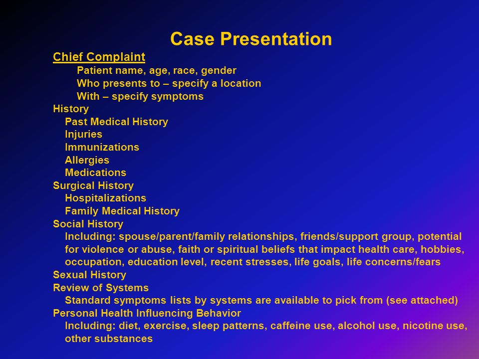 Case Presentation Chief Complaint Patient name, age, race, gender Who presents to – specify a location With – specify symptoms History Past Medical Hi