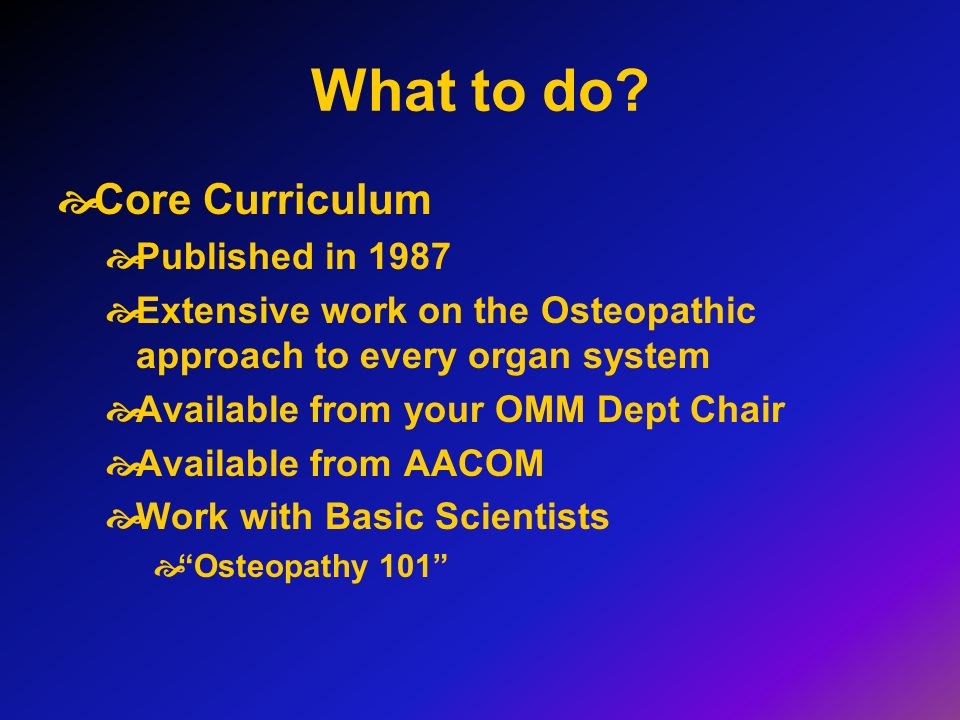 What to do? Core Curriculum Published in 1987 Extensive work on the Osteopathic approach to every organ system Available from your OMM Dept Chair Avai