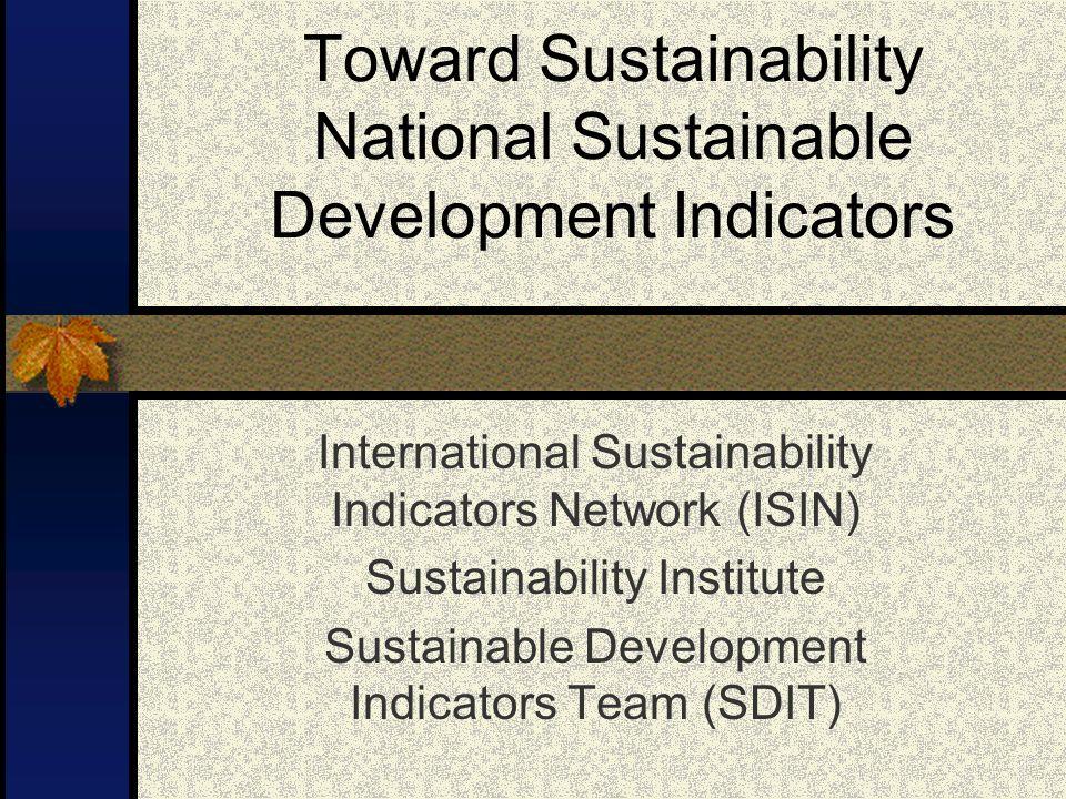 Toward Sustainability National Sustainable Development Indicators International Sustainability Indicators Network (ISIN) Sustainability Institute Sustainable Development Indicators Team (SDIT)
