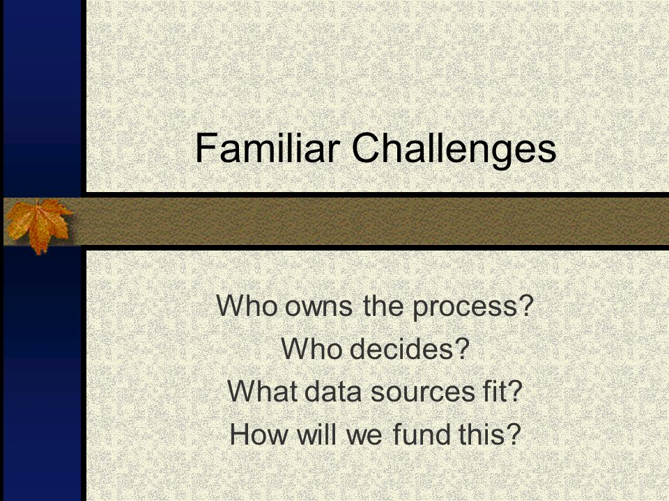Familiar Challenges Who owns the process. Who decides.