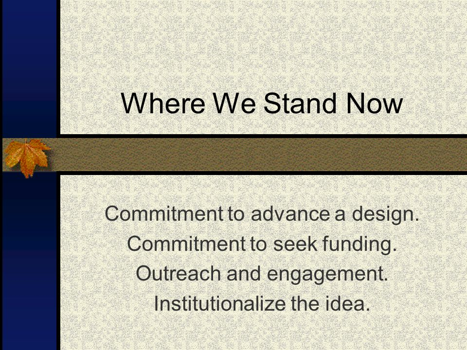 Where We Stand Now Commitment to advance a design.