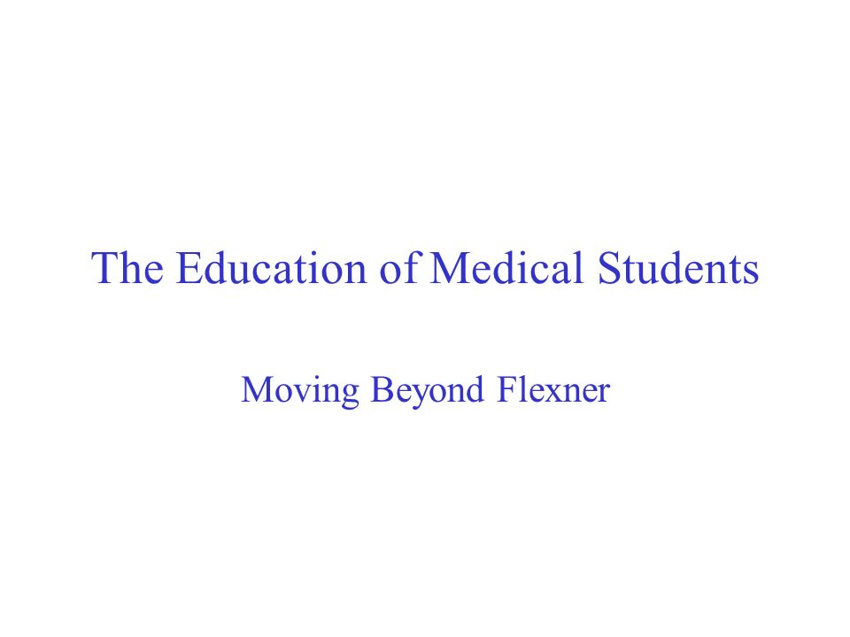 The Education of Medical Students Moving Beyond Flexner