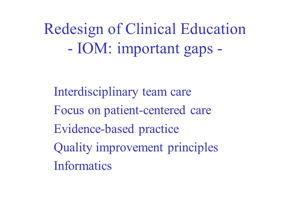 Redesign of Clinical Education - IOM: important gaps - Interdisciplinary team care Focus on patient-centered care Evidence-based practice Quality improvement principles Informatics