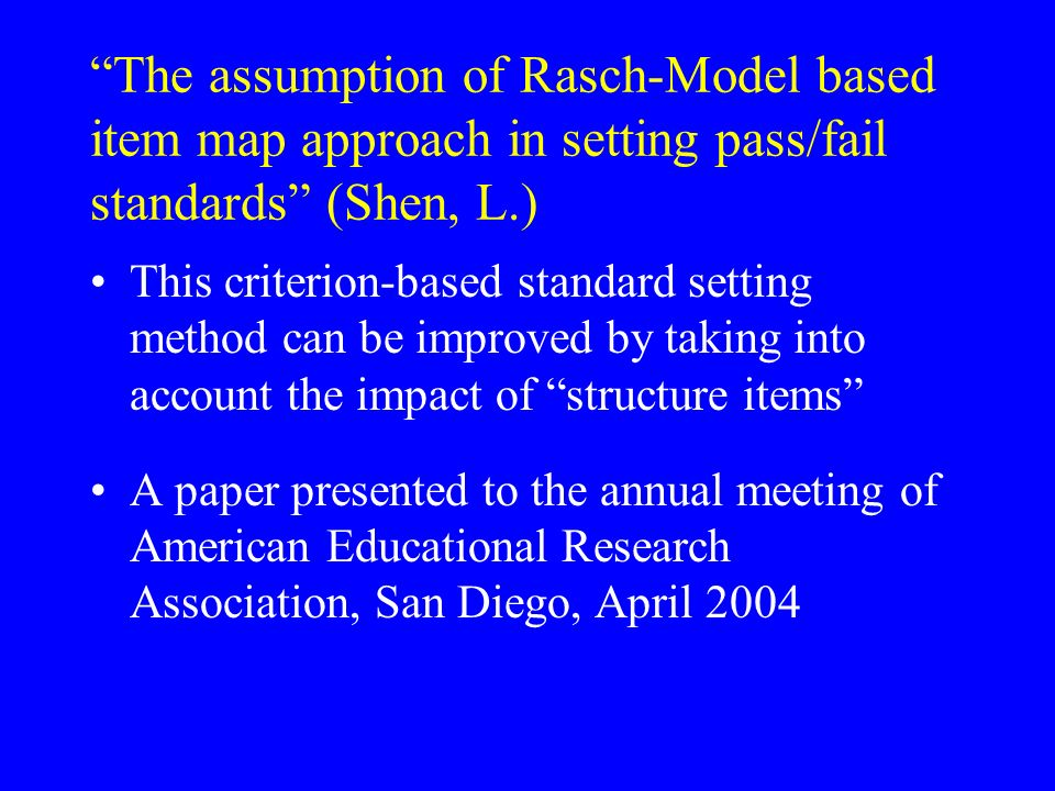 The assumption of Rasch-Model based item map approach in setting pass/fail standards (Shen, L.) This criterion-based standard setting method can be im