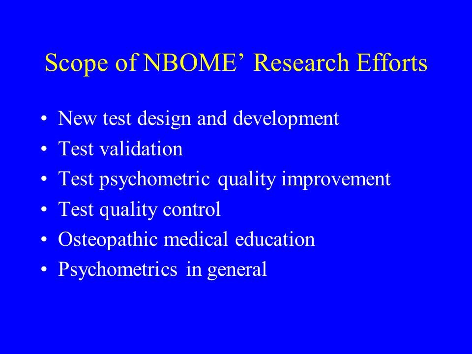 Scope of NBOME Research Efforts New test design and development Test validation Test psychometric quality improvement Test quality control Osteopathic